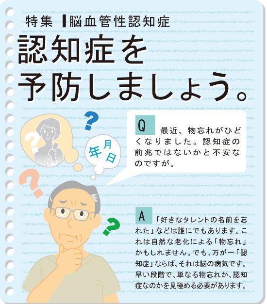 【Q:最近、物忘れがひどくなりました。認知症の前兆ではないかと不安なのですが。】【A:「好きなタレントの名前を忘れた」などは誰にでもあります。これは自然な老化による「物忘れ」かもしれません。でも、万が一「認知症」ならば、それは脳の病気です。早い段階で、単なる物忘れか、認知症なのかを見極める必要があります。】