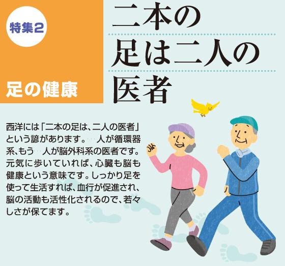 西洋には「二本の足は、二人の医者」という諺があります。一人が循環器系、もう一人が脳外科系の医者です。元気に歩いていれば、心臓も脳も健康という意味です。しっかり足を使って生活すれば、血行が促進され、脳の活動も活性化されるので、若々しさが保てます。